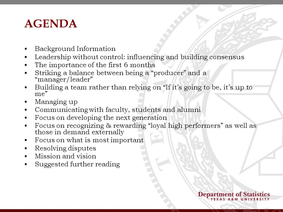 AGENDA Background Information Leadership without control: influencing and building consensus The importance of the first 6 months Striking a balance between being a producer and a manager/leader Building a team rather than relying on If its going to be, its up to me Managing up Communicating with faculty, students and alumni Focus on developing the next generation Focus on recognizing & rewarding loyal high performers as well as those in demand externally Focus on what is most important Resolving disputes Mission and vision Suggested further reading