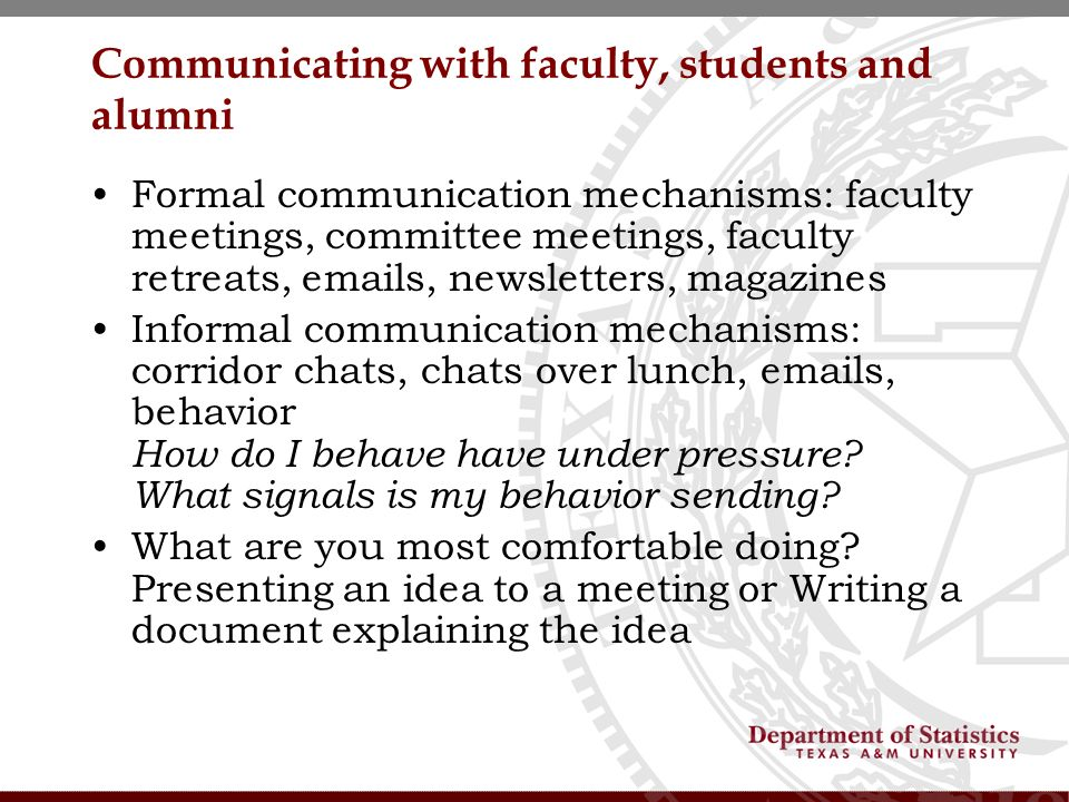 Communicating with faculty, students and alumni Formal communication mechanisms: faculty meetings, committee meetings, faculty retreats, emails, newsletters, magazines Informal communication mechanisms: corridor chats, chats over lunch, emails, behavior How do I behave have under pressure.