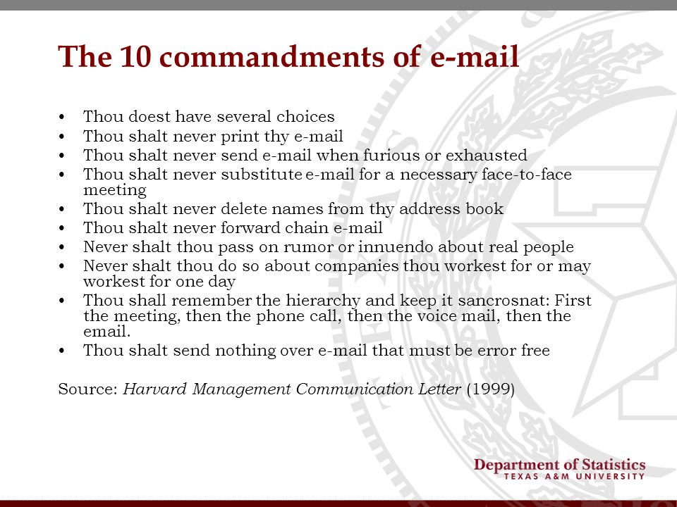 The 10 commandments of e-mail Thou doest have several choices Thou shalt never print thy e-mail Thou shalt never send e-mail when furious or exhausted Thou shalt never substitute e-mail for a necessary face-to-face meeting Thou shalt never delete names from thy address book Thou shalt never forward chain e-mail Never shalt thou pass on rumor or innuendo about real people Never shalt thou do so about companies thou workest for or may workest for one day Thou shall remember the hierarchy and keep it sancrosnat: First the meeting, then the phone call, then the voice mail, then the email.