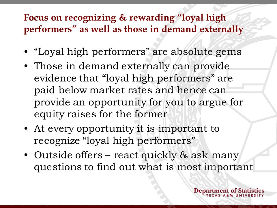 Focus on recognizing & rewarding loyal high performers as well as those in demand externally Loyal high performers are absolute gems Those in demand externally can provide evidence that loyal high performers are paid below market rates and hence can provide an opportunity for you to argue for equity raises for the former At every opportunity it is important to recognize loyal high performers Outside offers – react quickly & ask many questions to find out what is most important