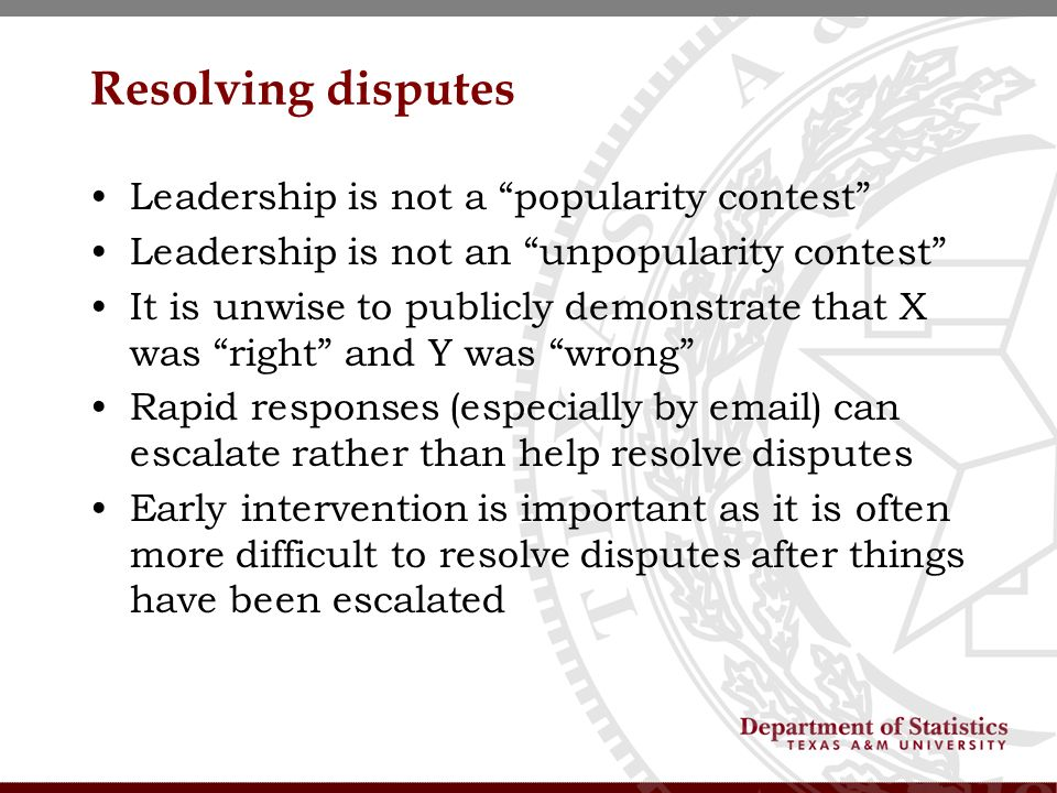 Resolving disputes Leadership is not a popularity contest Leadership is not an unpopularity contest It is unwise to publicly demonstrate that X was right and Y was wrong Rapid responses (especially by email) can escalate rather than help resolve disputes Early intervention is important as it is often more difficult to resolve disputes after things have been escalated