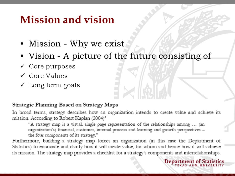 Mission and vision Mission - Why we exist Vision - A picture of the future consisting of Core purposes Core Values Long term goals
