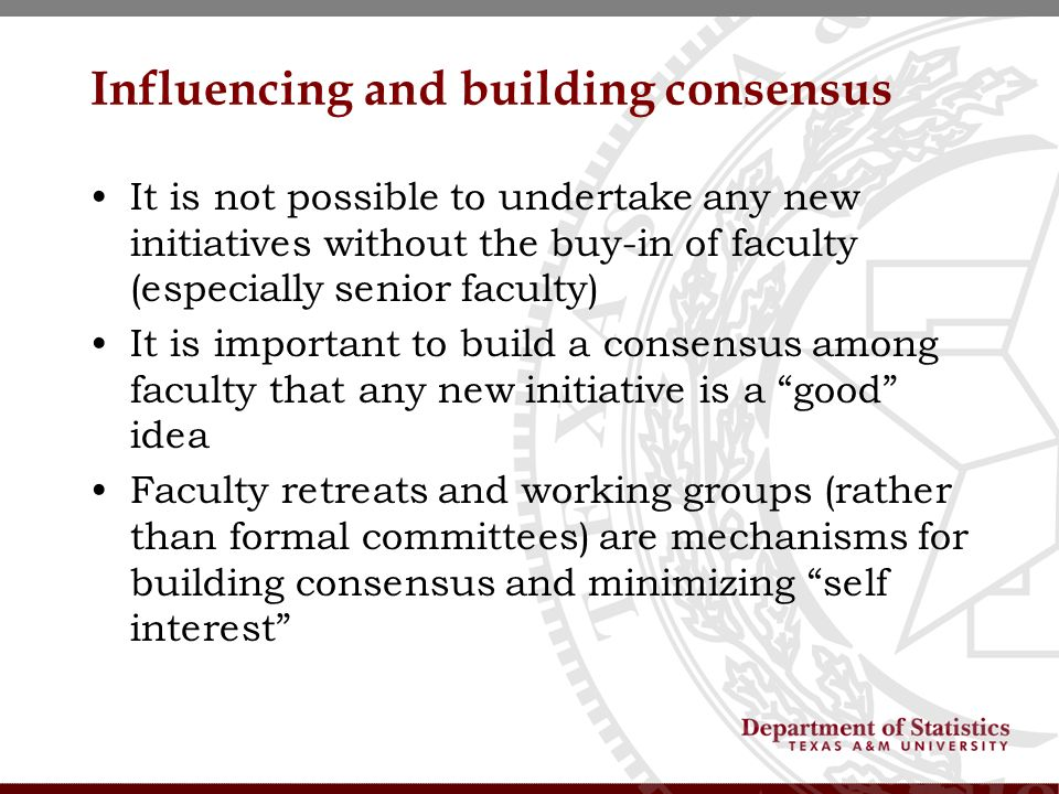 Influencing and building consensus It is not possible to undertake any new initiatives without the buy-in of faculty (especially senior faculty) It is important to build a consensus among faculty that any new initiative is a good idea Faculty retreats and working groups (rather than formal committees) are mechanisms for building consensus and minimizing self interest