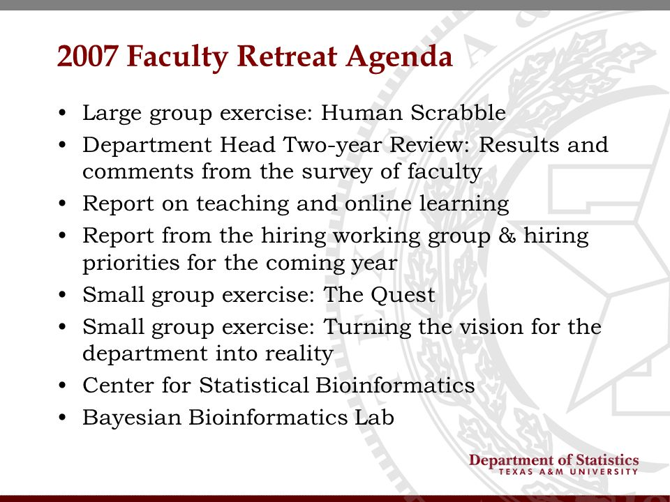 2007 Faculty Retreat Agenda Large group exercise: Human Scrabble Department Head Two-year Review: Results and comments from the survey of faculty Report on teaching and online learning Report from the hiring working group & hiring priorities for the coming year Small group exercise: The Quest Small group exercise: Turning the vision for the department into reality Center for Statistical Bioinformatics Bayesian Bioinformatics Lab