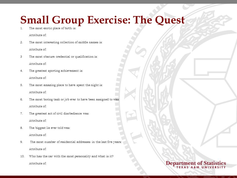 Small Group Exercise: The Quest 1.The most exotic place of birth is: Attribute of: 2.The most interesting collection of middle names is: Attribute of: 3The most obscure credential or qualification is: Attribute of: 4.The greatest sporting achievement is: Attribute of: 5.The most amazing place to have spent the night is: Attribute of: 6.The most boring task or job ever to have been assigned to was: Attribute of: 7.The greatest act of civil disobedience was: Attribute of: 8.The biggest lie ever told was: Attribute of: 9.