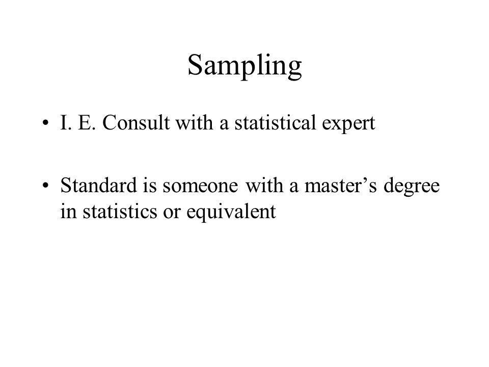 Sampling I. E. Consult with a statistical expert Standard is someone with a masters degree in statistics or equivalent