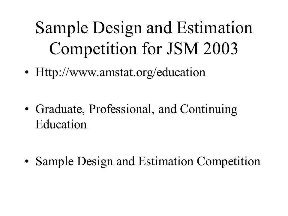 Sample Design and Estimation Competition for JSM 2003 Http://www.amstat.org/education Graduate, Professional, and Continuing Education Sample Design and Estimation Competition
