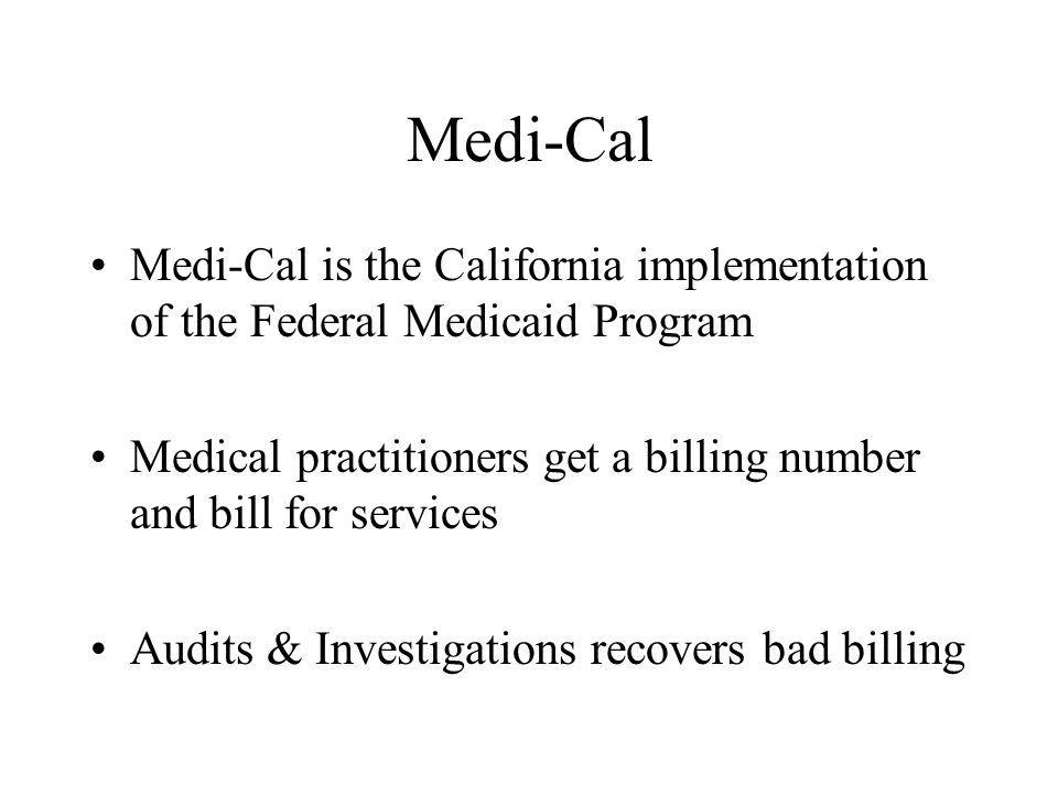 Medi-Cal Medi-Cal is the California implementation of the Federal Medicaid Program Medical practitioners get a billing number and bill for services Au