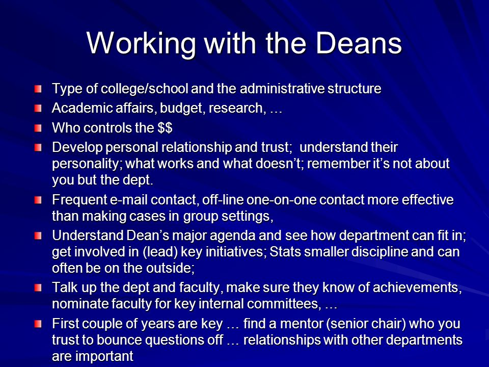 Working with the Deans Type of college/school and the administrative structure Academic affairs, budget, research, … Who controls the $$ Develop personal relationship and trust; understand their personality; what works and what doesnt; remember its not about you but the dept.