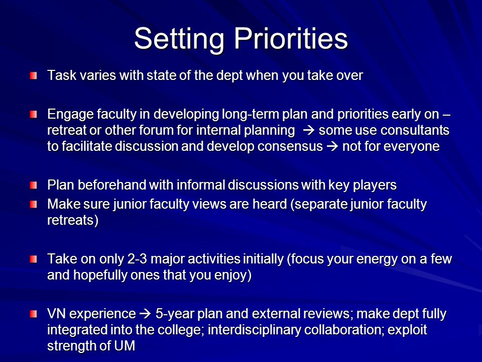 Setting Priorities Task varies with state of the dept when you take over Engage faculty in developing long-term plan and priorities early on – retreat or other forum for internal planning some use consultants to facilitate discussion and develop consensus not for everyone Plan beforehand with informal discussions with key players Make sure junior faculty views are heard (separate junior faculty retreats) Take on only 2-3 major activities initially (focus your energy on a few and hopefully ones that you enjoy) VN experience 5-year plan and external reviews; make dept fully integrated into the college; interdisciplinary collaboration; exploit strength of UM