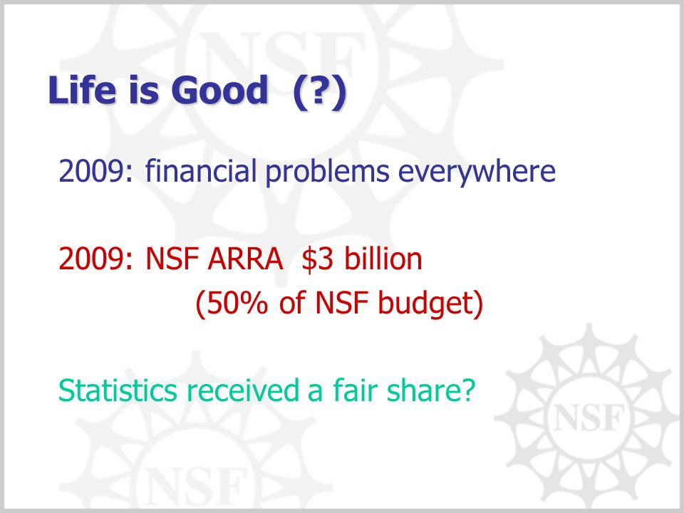 Life is Good ( ) 2009: financial problems everywhere 2009: NSF ARRA $3 billion (50% of NSF budget) Statistics received a fair share