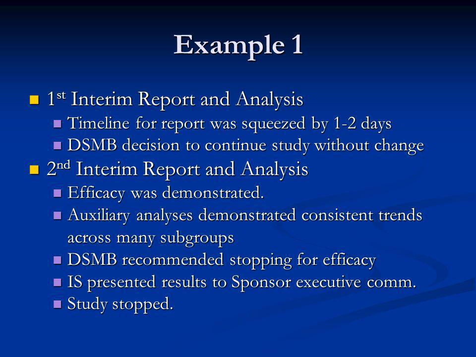 Example 1 1 st Interim Report and Analysis 1 st Interim Report and Analysis Timeline for report was squeezed by 1-2 days Timeline for report was squeezed by 1-2 days DSMB decision to continue study without change DSMB decision to continue study without change 2 nd Interim Report and Analysis 2 nd Interim Report and Analysis Efficacy was demonstrated.