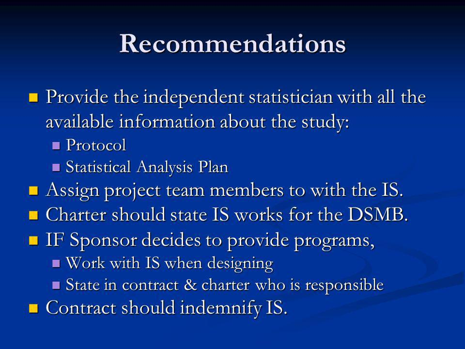 Recommendations Provide the independent statistician with all the available information about the study: Provide the independent statistician with all the available information about the study: Protocol Protocol Statistical Analysis Plan Statistical Analysis Plan Assign project team members to with the IS.