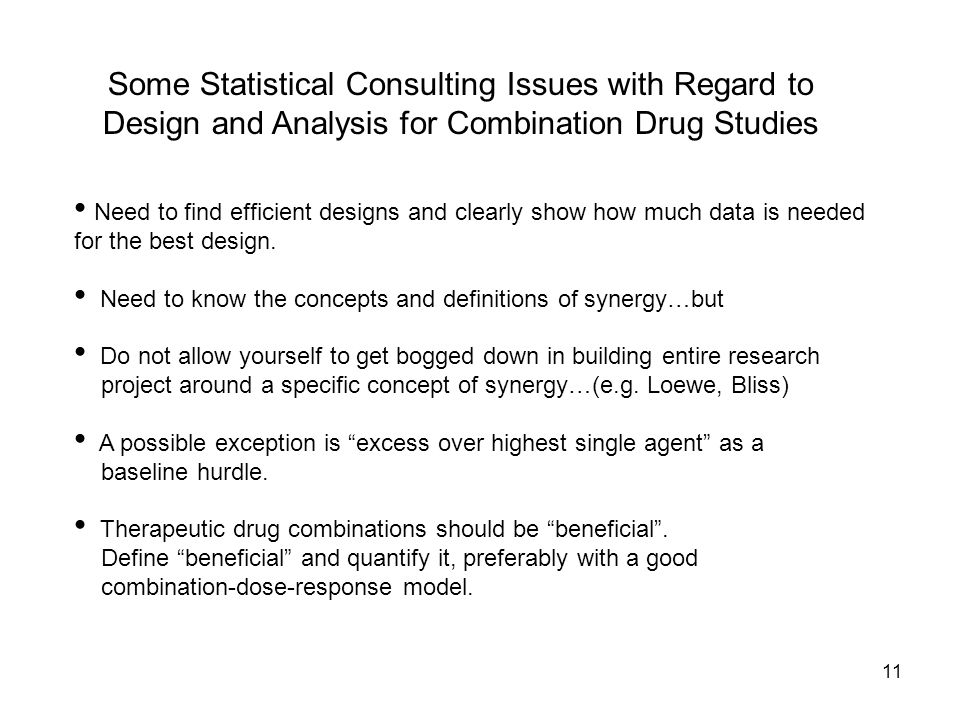 11 Some Statistical Consulting Issues with Regard to Design and Analysis for Combination Drug Studies Need to find efficient designs and clearly show how much data is needed for the best design.