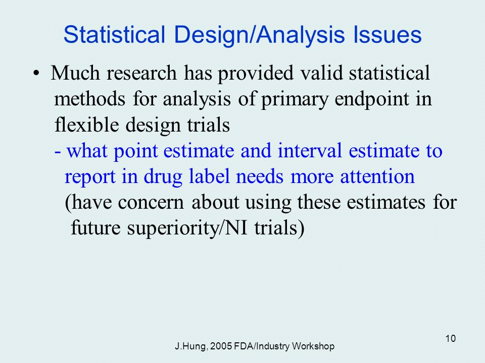 J.Hung, 2005 FDA/Industry Workshop 10 Statistical Design/Analysis Issues Much research has provided valid statistical methods for analysis of primary endpoint in flexible design trials - what point estimate and interval estimate to report in drug label needs more attention (have concern about using these estimates for future superiority/NI trials)
