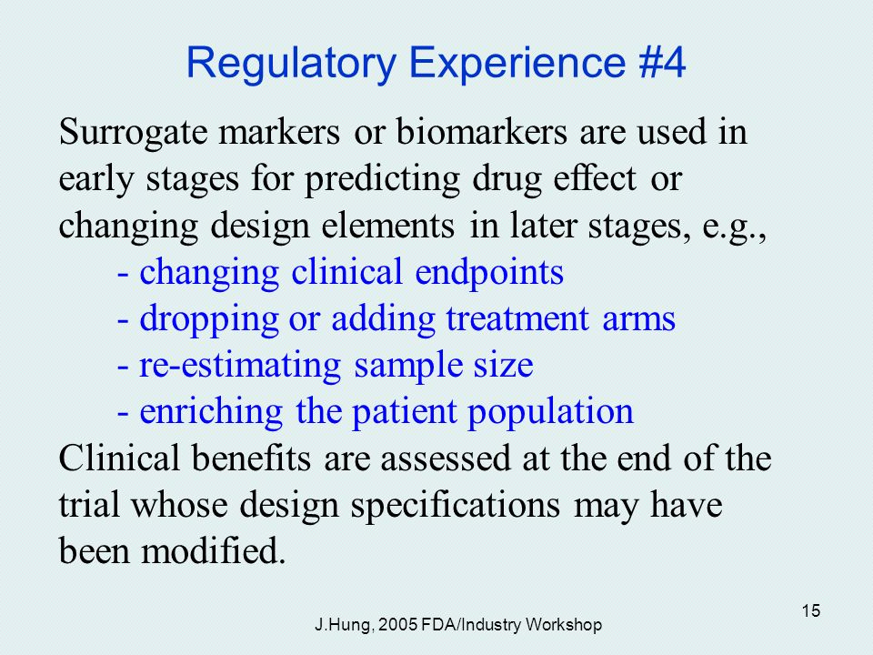 J.Hung, 2005 FDA/Industry Workshop 15 Regulatory Experience #4 Surrogate markers or biomarkers are used in early stages for predicting drug effect or changing design elements in later stages, e.g., - changing clinical endpoints - dropping or adding treatment arms - re-estimating sample size - enriching the patient population Clinical benefits are assessed at the end of the trial whose design specifications may have been modified.