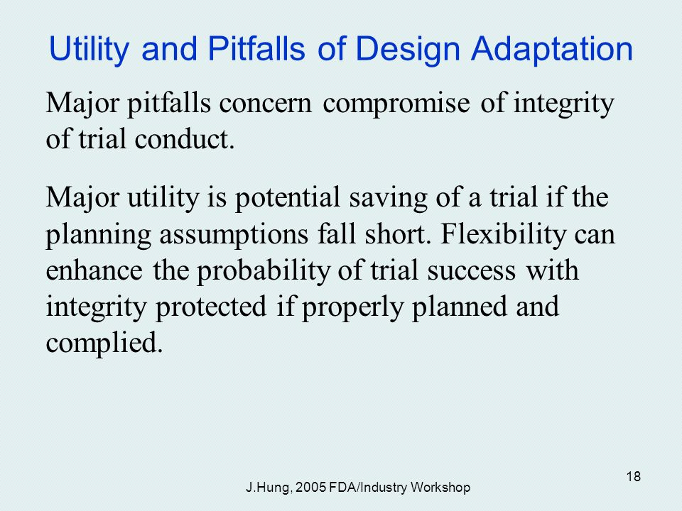 J.Hung, 2005 FDA/Industry Workshop 18 Utility and Pitfalls of Design Adaptation Major pitfalls concern compromise of integrity of trial conduct.