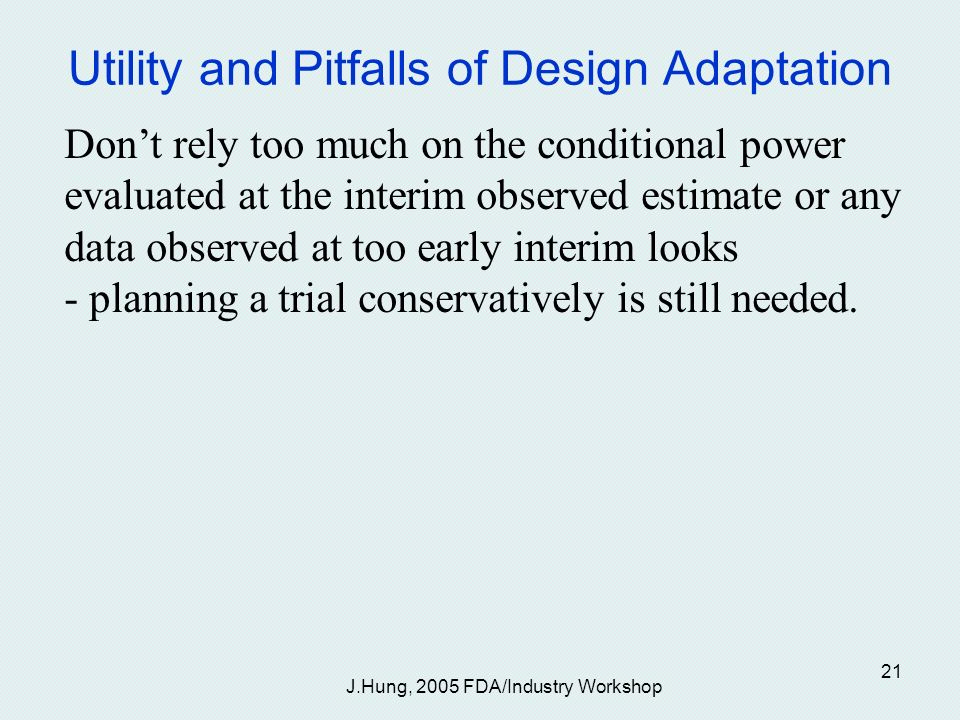 J.Hung, 2005 FDA/Industry Workshop 21 Utility and Pitfalls of Design Adaptation Dont rely too much on the conditional power evaluated at the interim observed estimate or any data observed at too early interim looks - planning a trial conservatively is still needed.