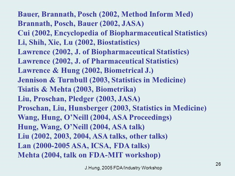 J.Hung, 2005 FDA/Industry Workshop 26 Bauer, Brannath, Posch (2002, Method Inform Med) Brannath, Posch, Bauer (2002, JASA) Cui (2002, Encyclopedia of Biopharmaceutical Statistics) Li, Shih, Xie, Lu (2002, Biostatistics) Lawrence (2002, J.