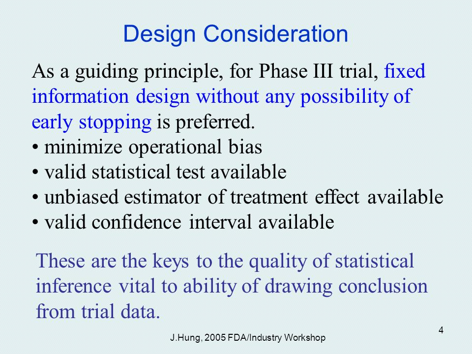 J.Hung, 2005 FDA/Industry Workshop 4 Design Consideration As a guiding principle, for Phase III trial, fixed information design without any possibility of early stopping is preferred.
