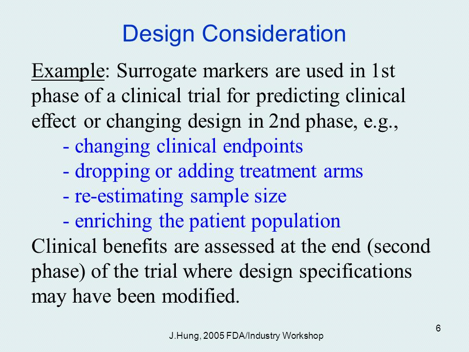 J.Hung, 2005 FDA/Industry Workshop 6 Design Consideration Example: Surrogate markers are used in 1st phase of a clinical trial for predicting clinical effect or changing design in 2nd phase, e.g., - changing clinical endpoints - dropping or adding treatment arms - re-estimating sample size - enriching the patient population Clinical benefits are assessed at the end (second phase) of the trial where design specifications may have been modified.