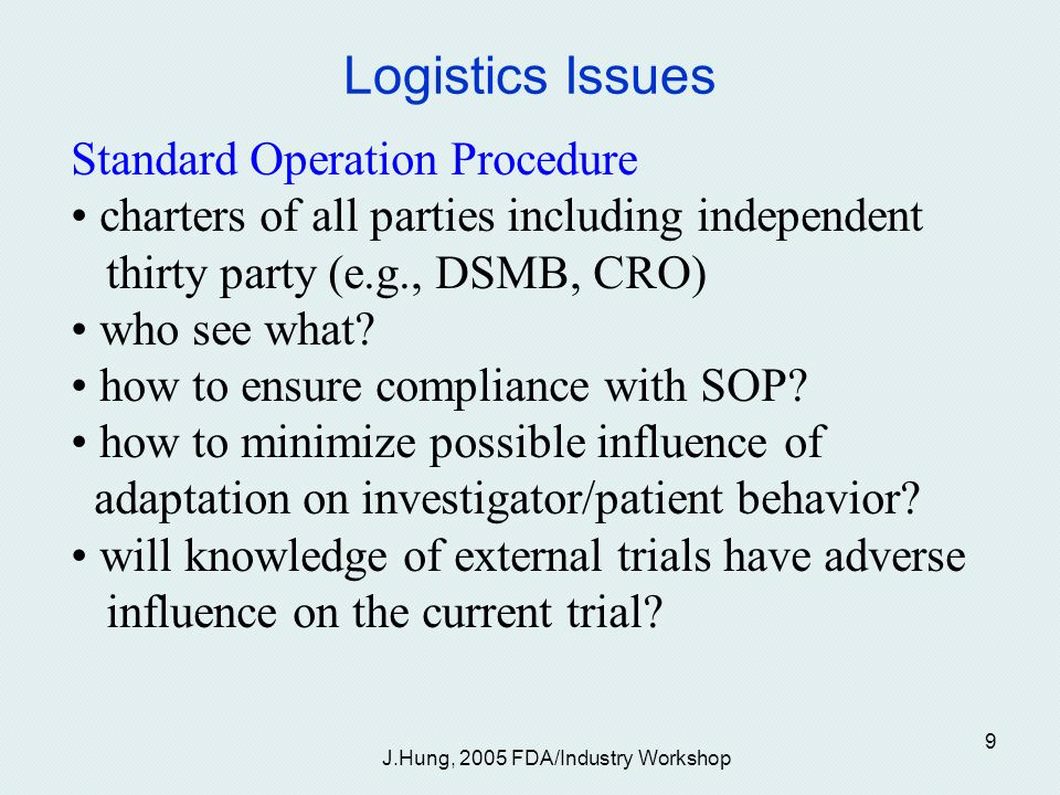 J.Hung, 2005 FDA/Industry Workshop 9 Logistics Issues Standard Operation Procedure charters of all parties including independent thirty party (e.g., DSMB, CRO) who see what.
