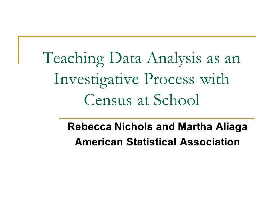 Teaching Data Analysis as an Investigative Process with Census at School Rebecca Nichols and Martha Aliaga American Statistical Association
