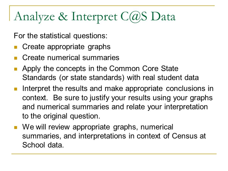 Analyze & Interpret C@S Data For the statistical questions: Create appropriate graphs Create numerical summaries Apply the concepts in the Common Core