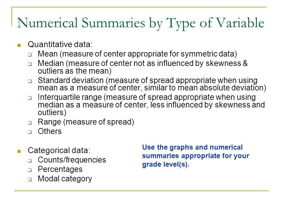 Numerical Summaries by Type of Variable Quantitative data: Mean (measure of center appropriate for symmetric data) Median (measure of center not as in