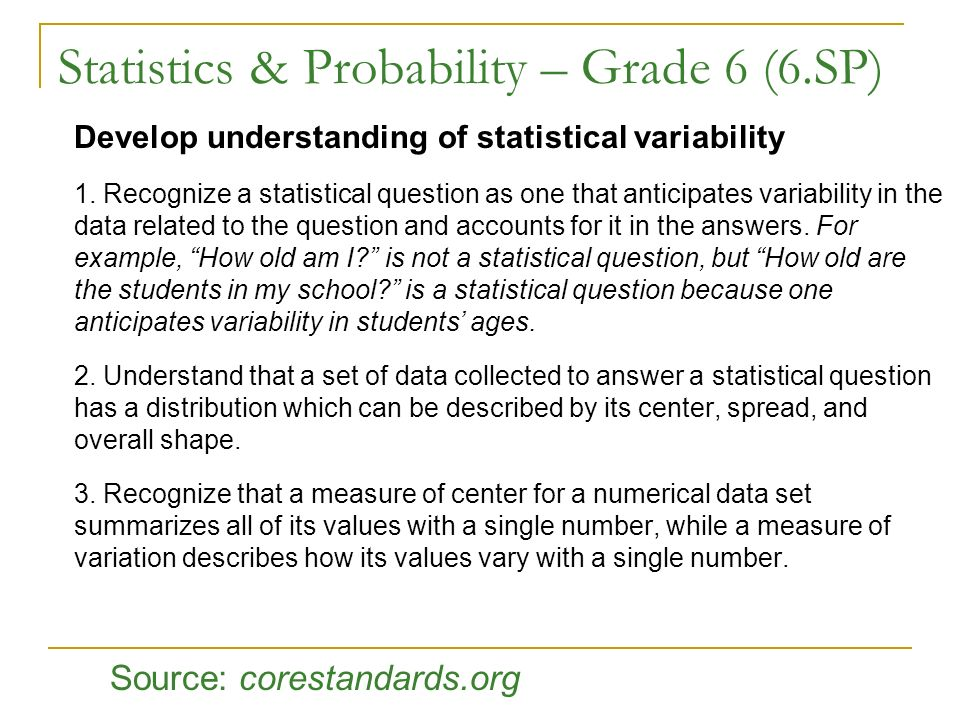 Statistics & Probability – Grade 6 (6.SP) Develop understanding of statistical variability 1. Recognize a statistical question as one that anticipates