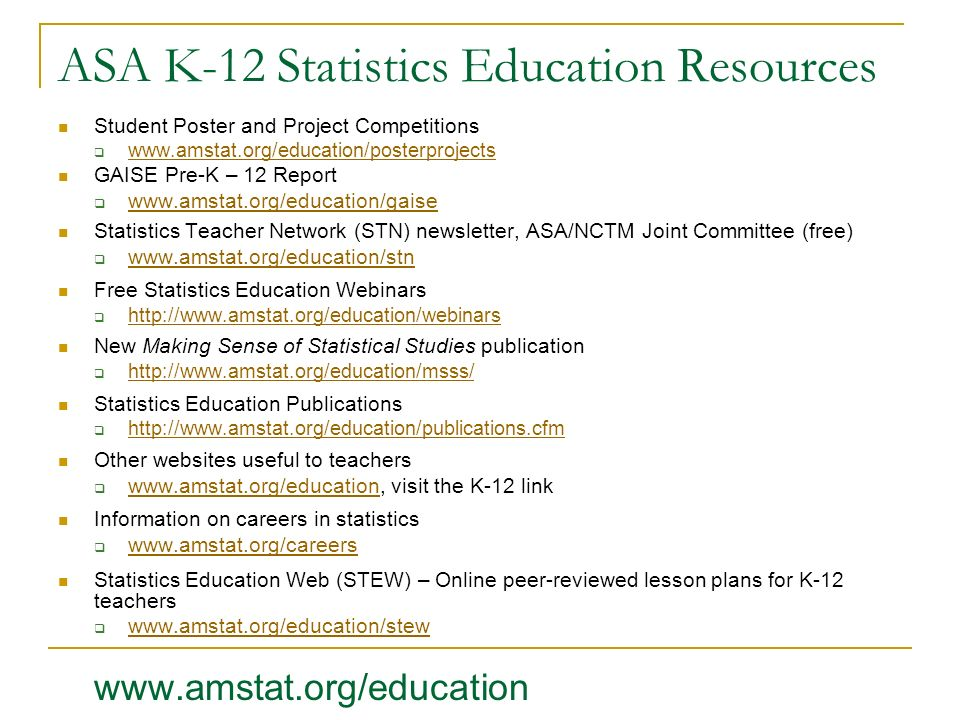 ASA K-12 Statistics Education Resources Student Poster and Project Competitions www.amstat.org/education/posterprojects GAISE Pre-K – 12 Report www.am