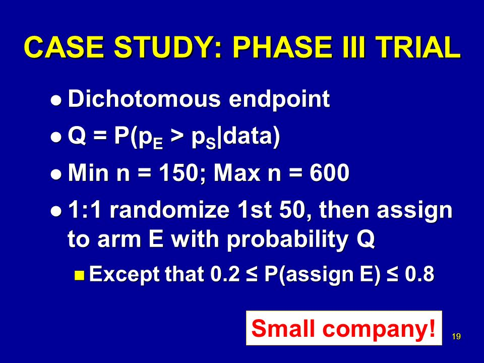 19 CASE STUDY: PHASE III TRIAL l Dichotomous endpoint l Q = P(p E > p S |data) l Min n = 150; Max n = 600 l 1:1 randomize 1st 50, then assign to arm E with probability Q n Except that 0.2 P(assign E) 0.8 l Dichotomous endpoint l Q = P(p E > p S |data) l Min n = 150; Max n = 600 l 1:1 randomize 1st 50, then assign to arm E with probability Q n Except that 0.2 P(assign E) 0.8 Small company!