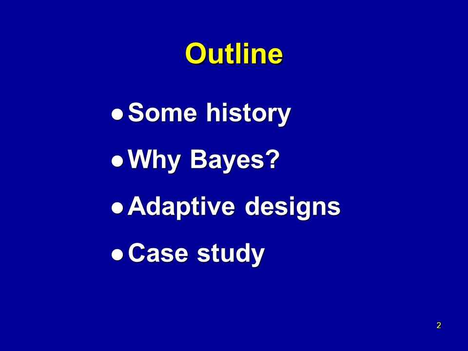 2 2 Outline l Some history l Why Bayes. l Adaptive designs l Case study l Some history l Why Bayes.