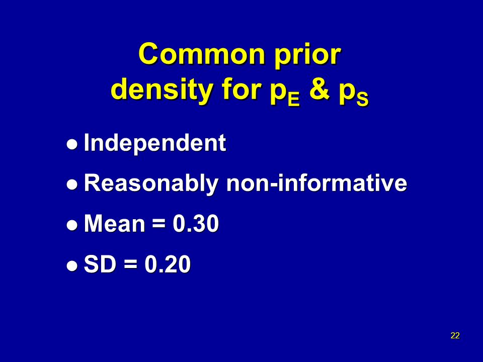 22 Common prior density for p E & p S l Independent l Reasonably non-informative l Mean = 0.30 l SD = 0.20 l Independent l Reasonably non-informative l Mean = 0.30 l SD = 0.20