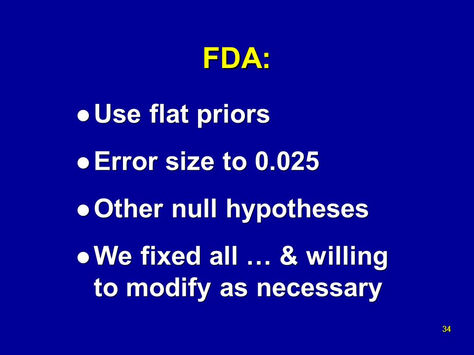 34 FDA: l Use flat priors l Error size to 0.025 l Other null hypotheses l We fixed all … & willing to modify as necessary l Use flat priors l Error size to 0.025 l Other null hypotheses l We fixed all … & willing to modify as necessary