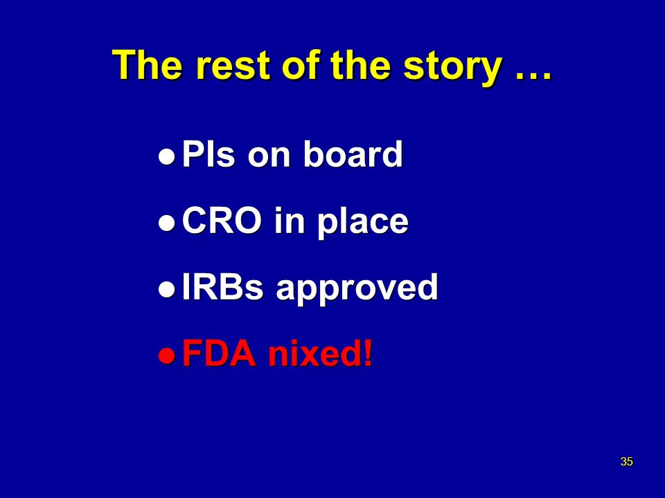 35 The rest of the story … l PIs on board l CRO in place l IRBs approved l FDA nixed.