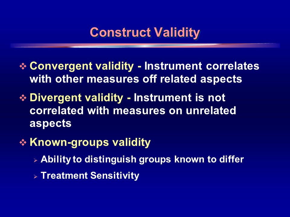17 Construct Validity Convergent validity - Instrument correlates with other measures off related aspects Divergent validity - Instrument is not correlated with measures on unrelated aspects Known-groups validity Ability to distinguish groups known to differ Treatment Sensitivity
