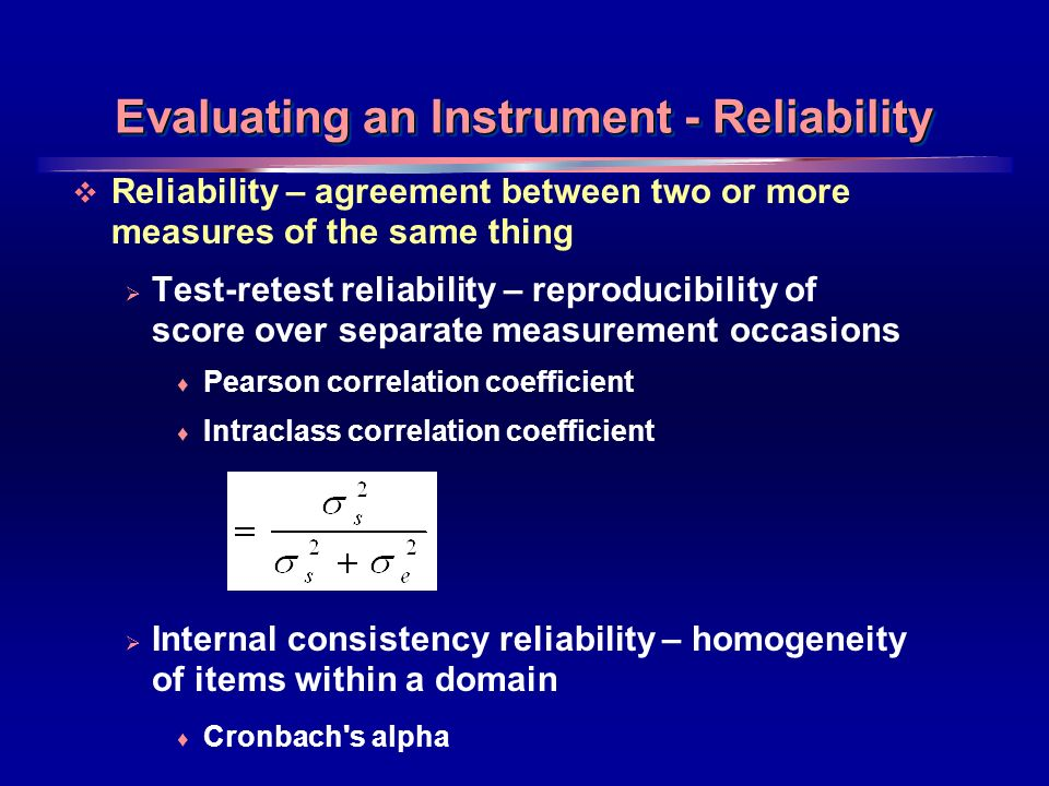 20 Evaluating an Instrument - Reliability Reliability – agreement between two or more measures of the same thing Test-retest reliability – reproducibility of score over separate measurement occasions Pearson correlation coefficient Intraclass correlation coefficient Internal consistency reliability – homogeneity of items within a domain Cronbach s alpha