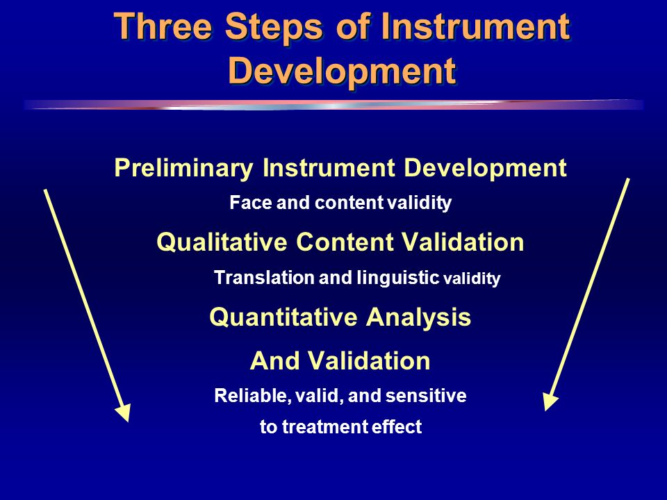 4 Three Steps of Instrument Development Preliminary Instrument Development Face and content validity Qualitative Content Validation Translation and linguistic validity Quantitative Analysis And Validation Reliable, valid, and sensitive to treatment effect