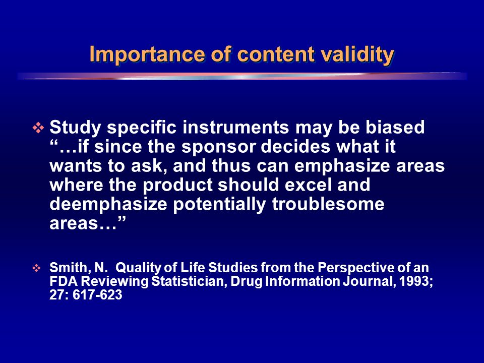 6 Importance of content validity Study specific instruments may be biased …if since the sponsor decides what it wants to ask, and thus can emphasize areas where the product should excel and deemphasize potentially troublesome areas… Smith, N.