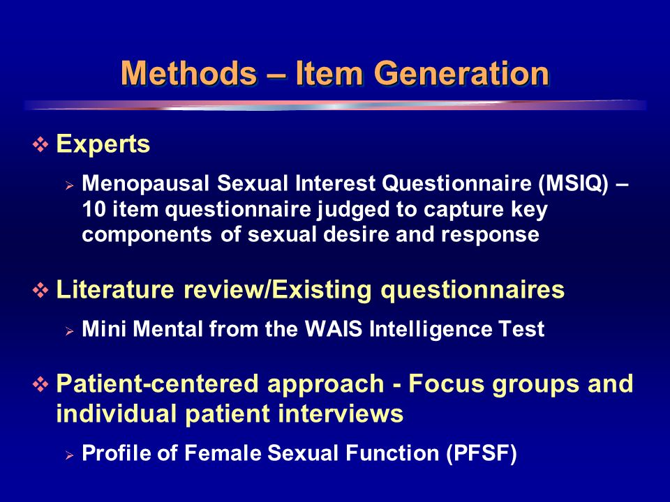 7 Methods – Item Generation Experts Menopausal Sexual Interest Questionnaire (MSIQ) – 10 item questionnaire judged to capture key components of sexual desire and response Literature review/Existing questionnaires Mini Mental from the WAIS Intelligence Test Patient-centered approach - Focus groups and individual patient interviews Profile of Female Sexual Function (PFSF)