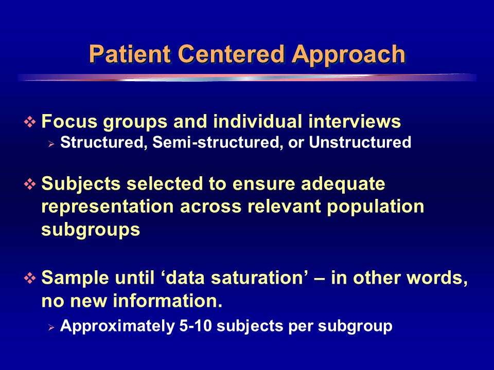 8 Patient Centered Approach Focus groups and individual interviews Structured, Semi-structured, or Unstructured Subjects selected to ensure adequate representation across relevant population subgroups Sample until data saturation – in other words, no new information.
