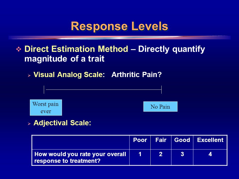 9 Response Levels Direct Estimation Method – Directly quantify magnitude of a trait Visual Analog Scale: Arthritic Pain? Adjectival Scale: Worst pain