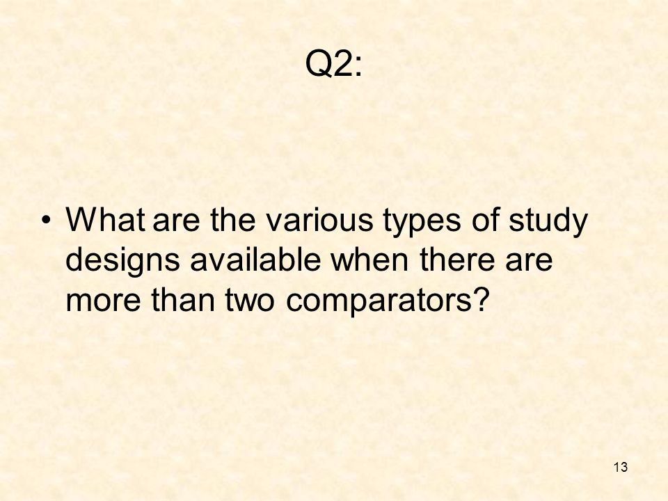 13 Q2: What are the various types of study designs available when there are more than two comparators