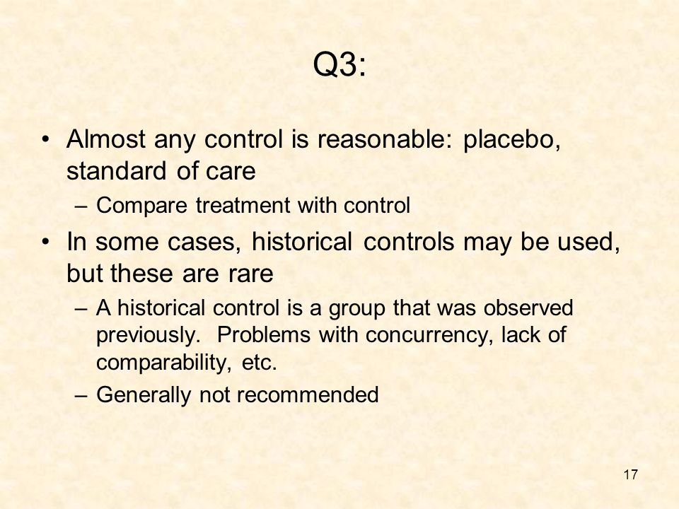 17 Q3: Almost any control is reasonable: placebo, standard of care –Compare treatment with control In some cases, historical controls may be used, but these are rare –A historical control is a group that was observed previously.