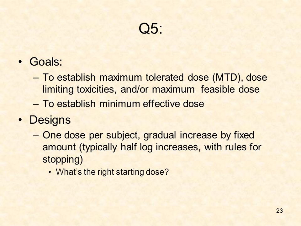 23 Q5: Goals: –To establish maximum tolerated dose (MTD), dose limiting toxicities, and/or maximum feasible dose –To establish minimum effective dose Designs –One dose per subject, gradual increase by fixed amount (typically half log increases, with rules for stopping) Whats the right starting dose