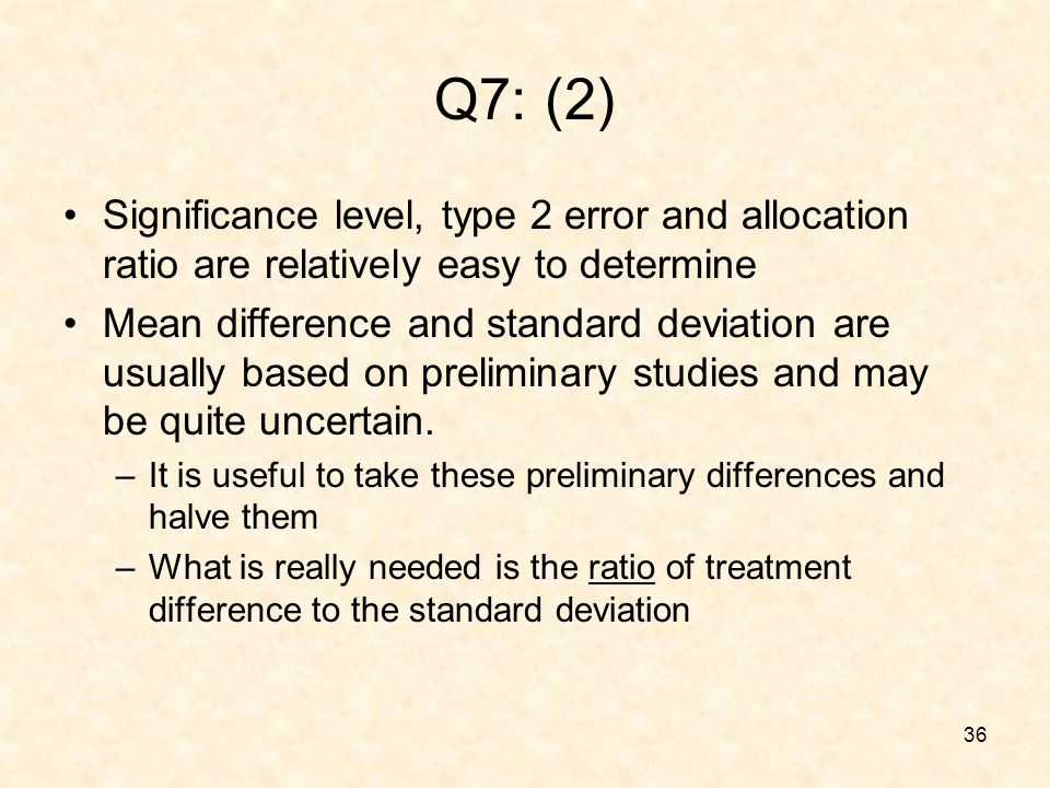 36 Q7: (2) Significance level, type 2 error and allocation ratio are relatively easy to determine Mean difference and standard deviation are usually based on preliminary studies and may be quite uncertain.