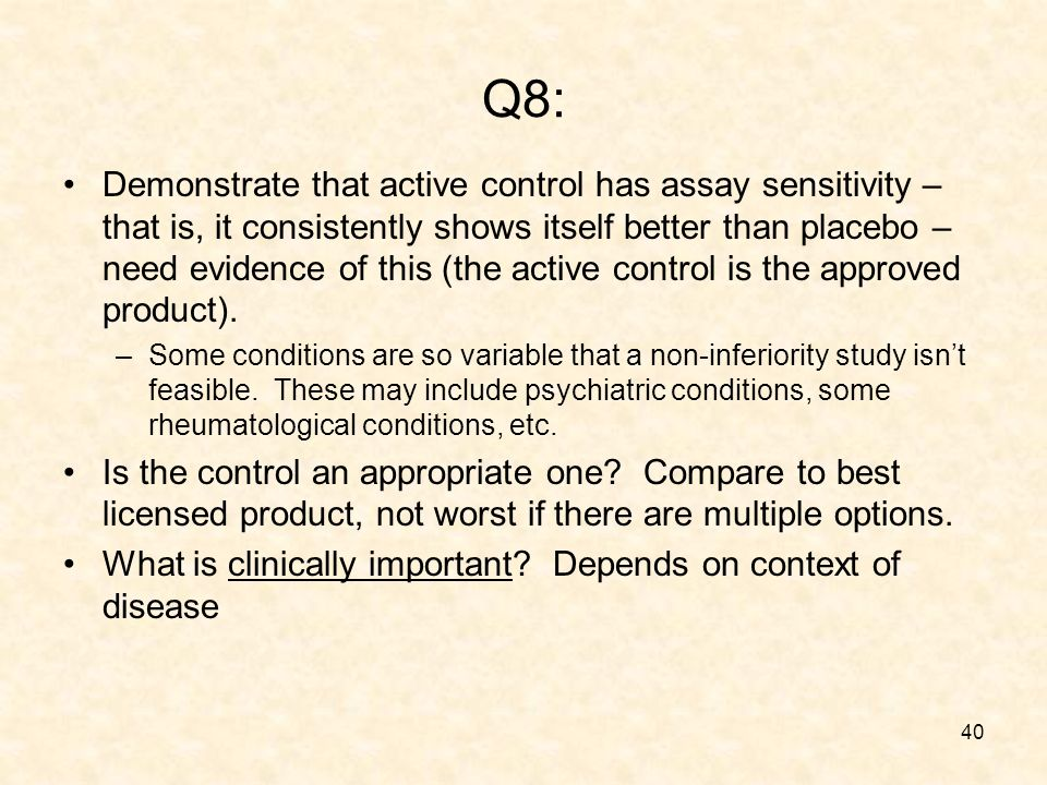 40 Q8: Demonstrate that active control has assay sensitivity – that is, it consistently shows itself better than placebo – need evidence of this (the active control is the approved product).