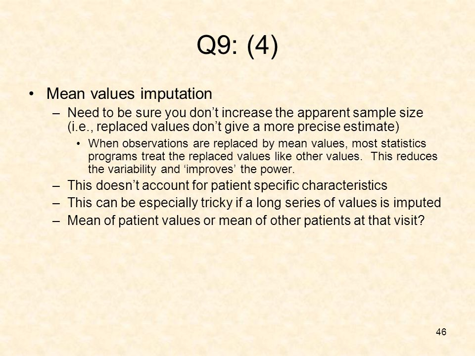 46 Q9: (4) Mean values imputation –Need to be sure you dont increase the apparent sample size (i.e., replaced values dont give a more precise estimate) When observations are replaced by mean values, most statistics programs treat the replaced values like other values.