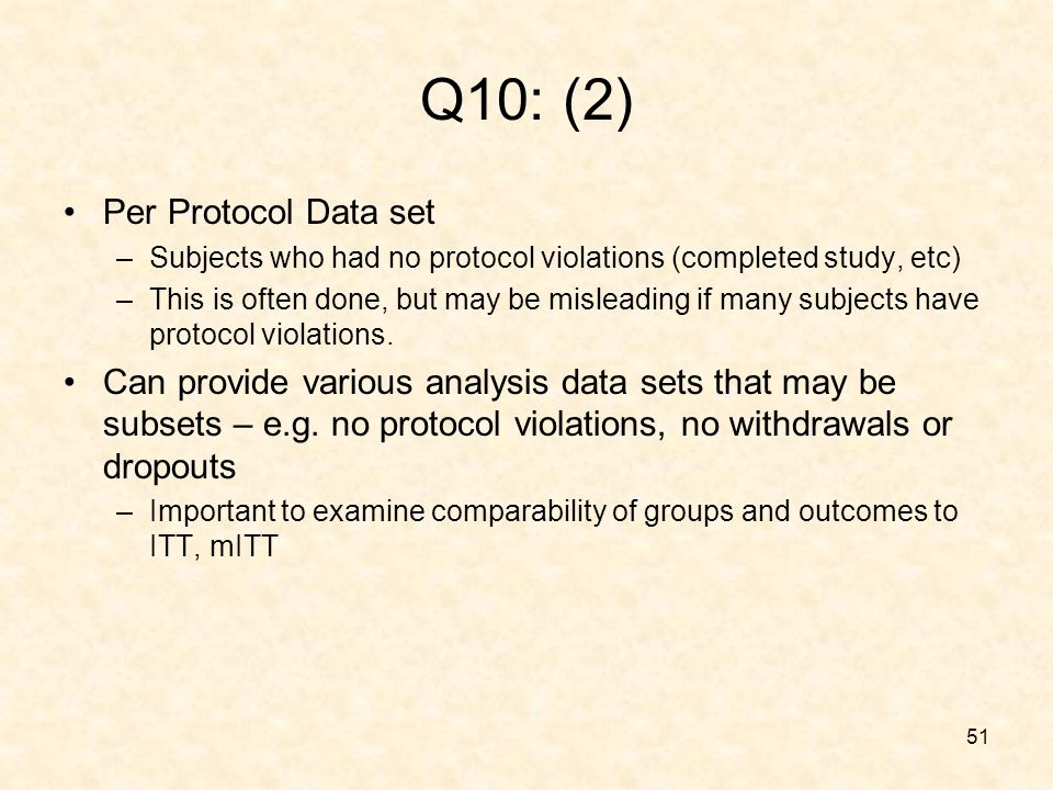 51 Q10: (2) Per Protocol Data set –Subjects who had no protocol violations (completed study, etc) –This is often done, but may be misleading if many subjects have protocol violations.